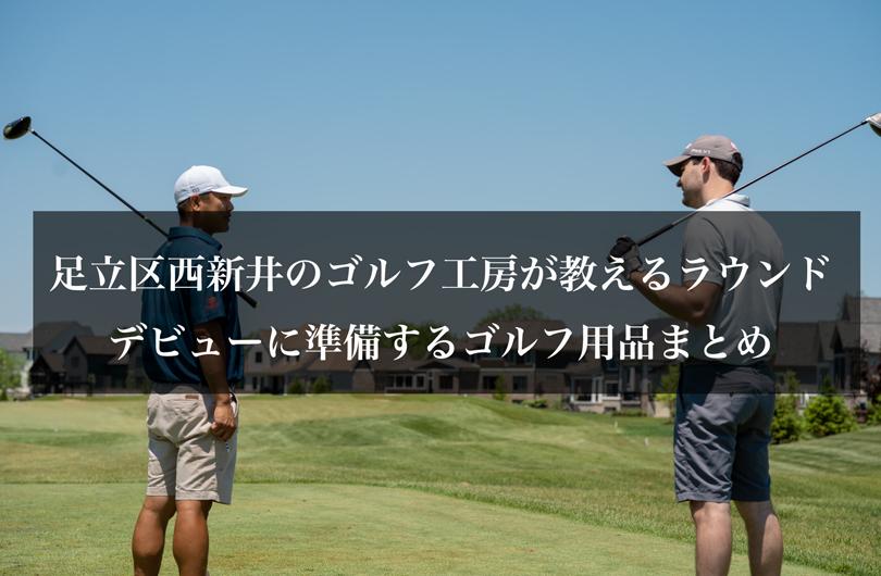 足立区西新井のゴルフ工房が教えるラウンドデビューに準備するゴルフ用品まとめ